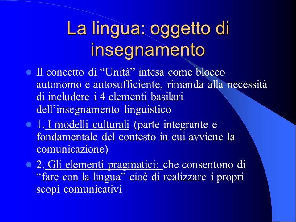La lingua: oggetto di insegnamento Il concetto di Unità intesa come blocco autonomo e autosufficiente, rimanda alla necessità di includere i 4 element