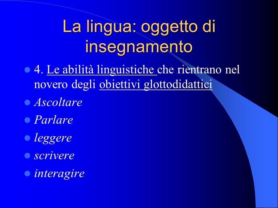 La lingua: oggetto di insegnamento 4. Le abilità linguistiche che rientrano nel novero degli obiettivi glottodidattici Ascoltare Parlare leggere scriv