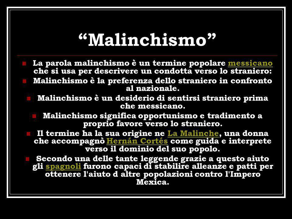 Malinchismo La parola malinchismo è un termine popolare messicano che si usa per descrivere un condotta verso lo straniero:messicano Malinchismo è la