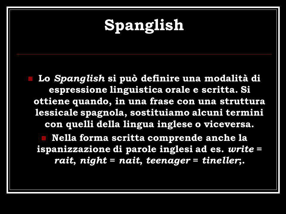 Spanglish Lo Spanglish si può definire una modalità di espressione linguistica orale e scritta. Si ottiene quando, in una frase con una struttura less