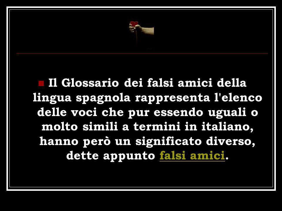 Il Glossario dei falsi amici della lingua spagnola rappresenta l'elenco delle voci che pur essendo uguali o molto simili a termini in italiano, hanno