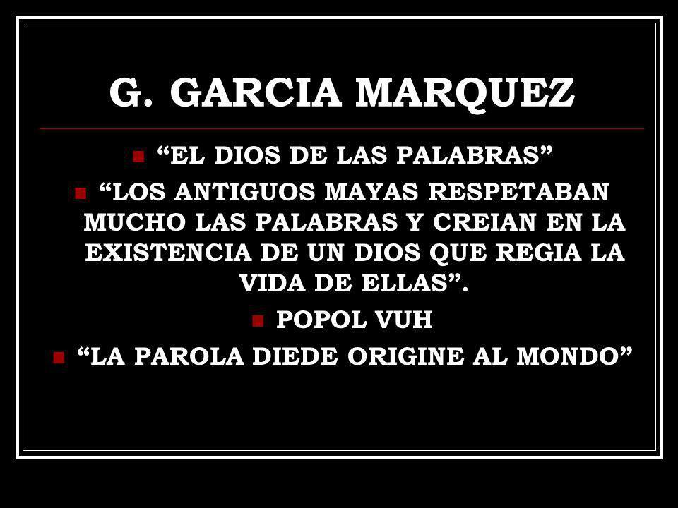 G. GARCIA MARQUEZ EL DIOS DE LAS PALABRAS LOS ANTIGUOS MAYAS RESPETABAN MUCHO LAS PALABRAS Y CREIAN EN LA EXISTENCIA DE UN DIOS QUE REGIA LA VIDA DE E