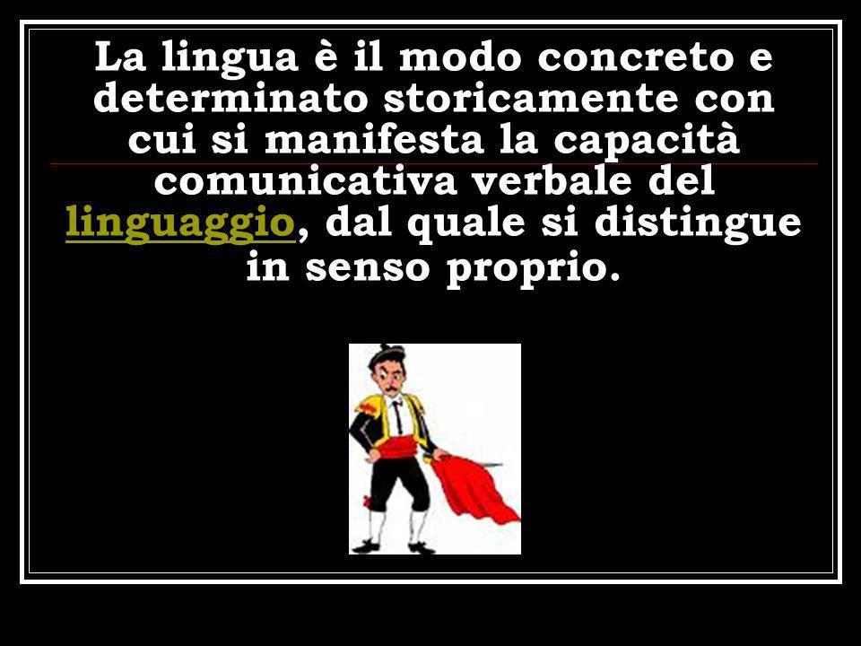 La lingua è il modo concreto e determinato storicamente con cui si manifesta la capacità comunicativa verbale del linguaggio, dal quale si distingue i