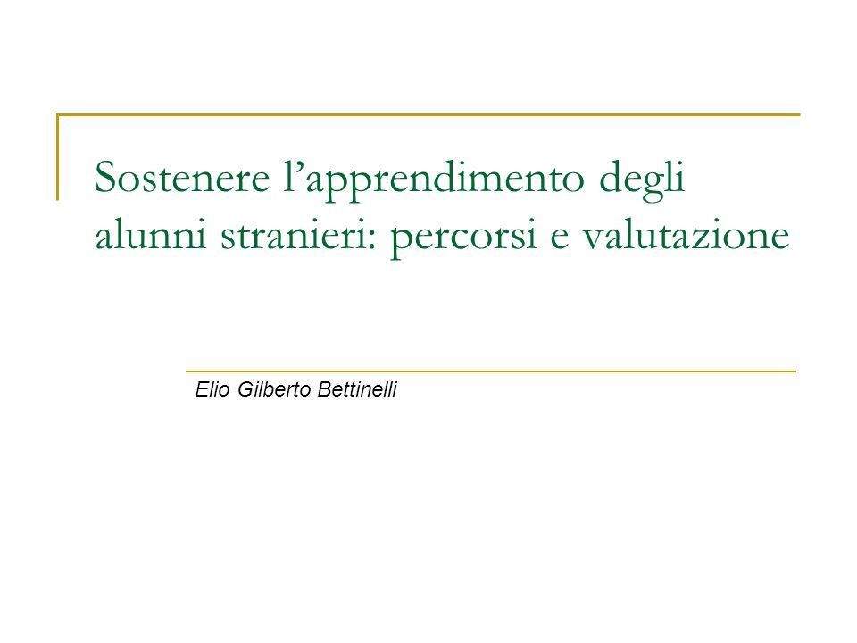 Sostenere lapprendimento degli alunni stranieri: percorsi e valutazione Elio Gilberto Bettinelli