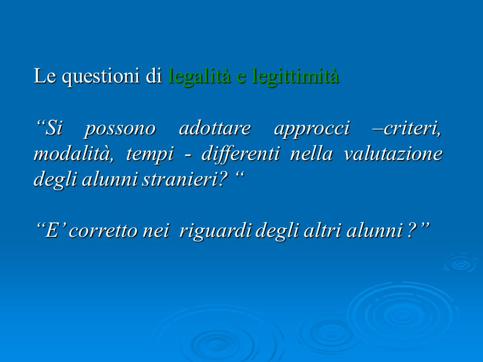 Le questioni di legalità e legittimità Si possono adottare approcci –criteri, modalità, tempi - differenti nella valutazione degli alunni stranieri.