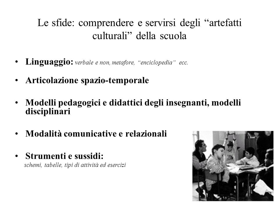Le sfide: comprendere e servirsi degli artefatti culturali della scuola Linguaggio: verbale e non, metafore, enciclopedia ecc. Articolazione spazio-te