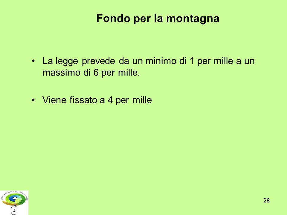 Fondo per la montagna La legge prevede da un minimo di 1 per mille a un massimo di 6 per mille. Viene fissato a 4 per mille 28