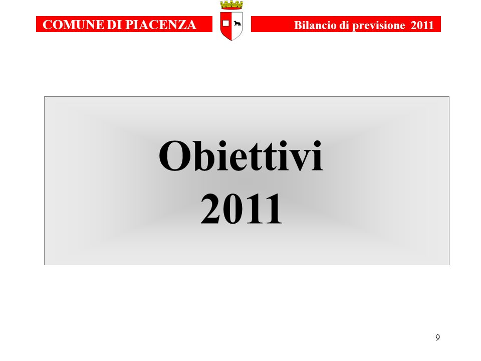 10 COMUNE DI PIACENZA Bilancio di previsione 2011 UTILIZZARE TUTTI GLI STRUMENTI DISPONIBILI PER MANTENERE I SERVIZI ESSENZIALI RIVOLTI ALLA CITTADINANZA MANTENERE/CONSOLIDARE I SERVIZI RIVOLTI ALLINFANZIA E AL SOCIALE PROSEGUIRE NELLA REALIZZAZIONE DELLE LINEE DI MANDATO