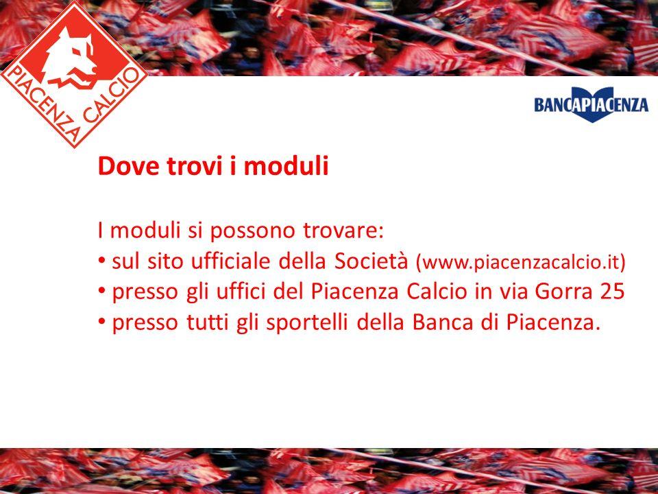 Dove trovi i moduli I moduli si possono trovare: sul sito ufficiale della Società (www.piacenzacalcio.it) presso gli uffici del Piacenza Calcio in via