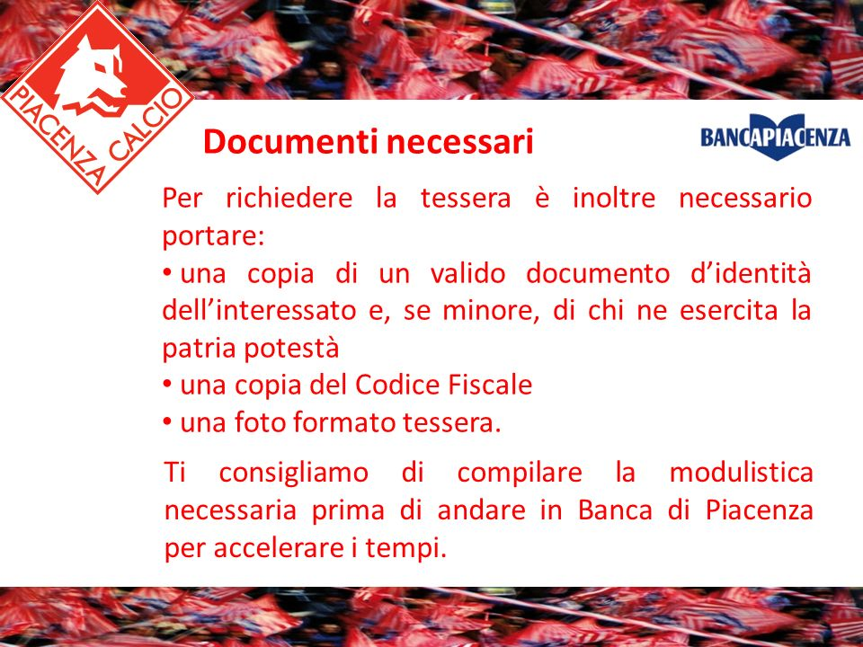 Ti consigliamo di compilare la modulistica necessaria prima di andare in Banca di Piacenza per accelerare i tempi. Per richiedere la tessera è inoltre