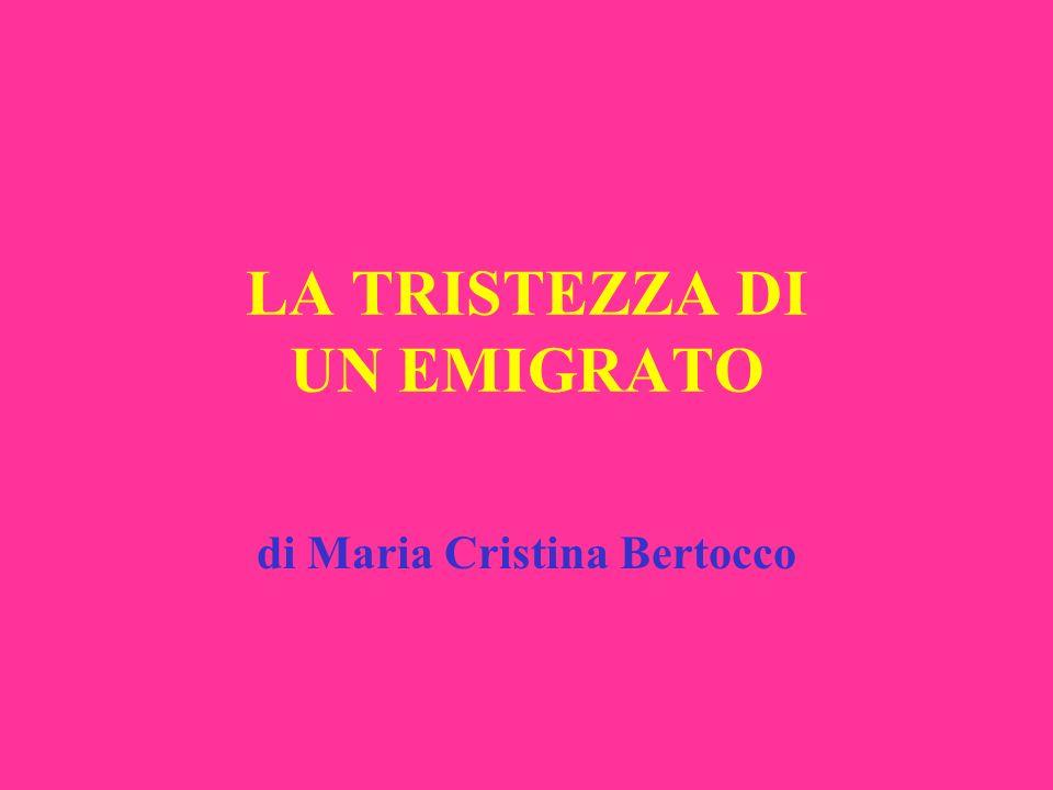 LA TRISTEZZA DI UN EMIGRATO di Maria Cristina Bertocco