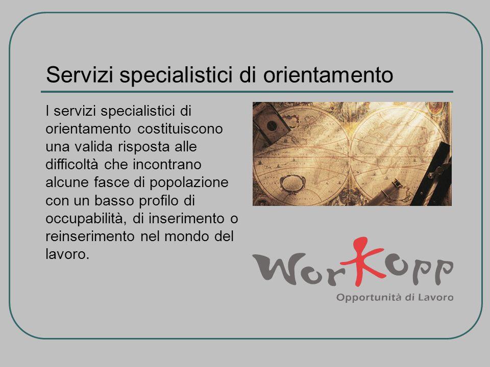 Servizi specialistici di orientamento I servizi specialistici di orientamento costituiscono una valida risposta alle difficoltà che incontrano alcune fasce di popolazione con un basso profilo di occupabilità, di inserimento o reinserimento nel mondo del lavoro.