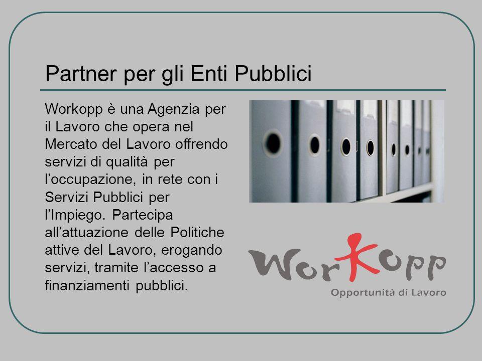 Partner per gli Enti Pubblici Workopp è una Agenzia per il Lavoro che opera nel Mercato del Lavoro offrendo servizi di qualità per loccupazione, in rete con i Servizi Pubblici per lImpiego.