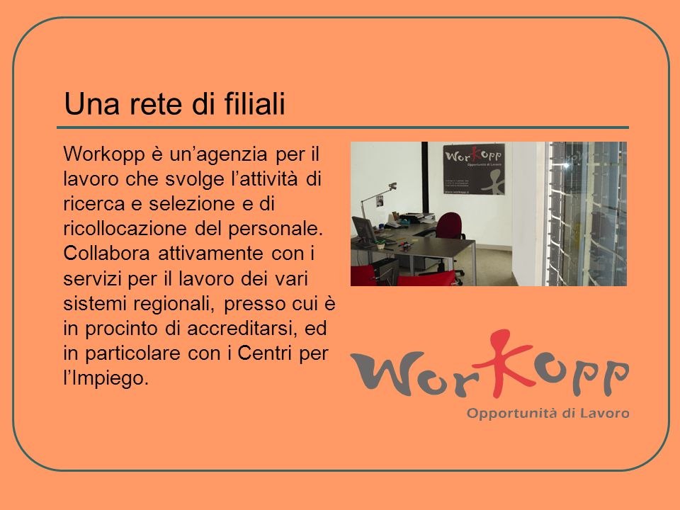 Una rete di filiali Workopp è unagenzia per il lavoro che svolge lattività di ricerca e selezione e di ricollocazione del personale. Collabora attivam