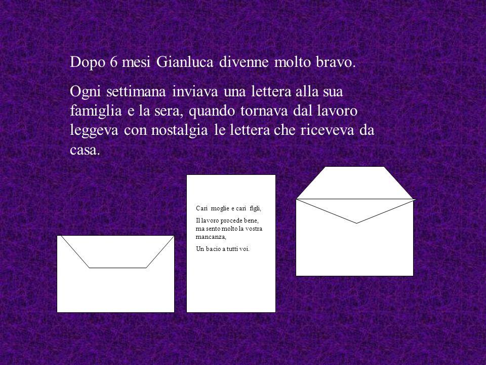 Dopo 6 mesi Gianluca divenne molto bravo. Ogni settimana inviava una lettera alla sua famiglia e la sera, quando tornava dal lavoro leggeva con nostal