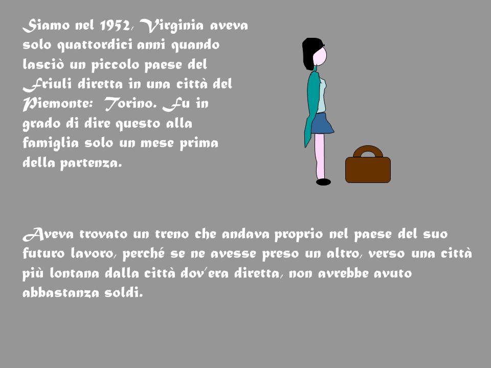 Siamo nel 1952, Virginia aveva solo quattordici anni quando lasciò un piccolo paese del Friuli diretta in una città del Piemonte: Torino. Fu in grado