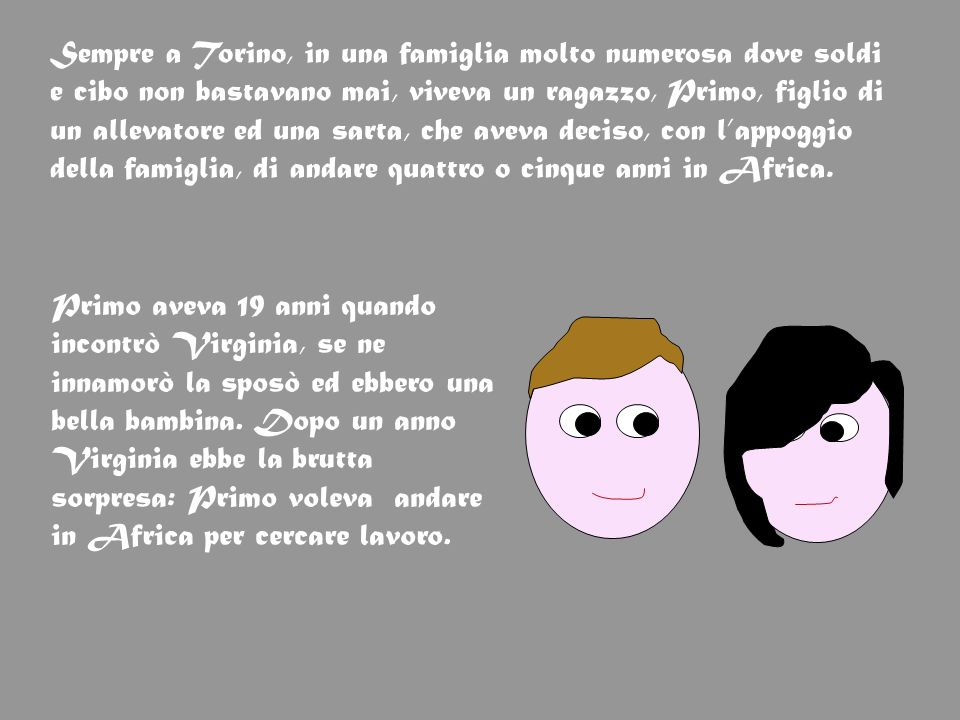 Sempre a Torino, in una famiglia molto numerosa dove soldi e cibo non bastavano mai, viveva un ragazzo, Primo, figlio di un allevatore ed una sarta, c