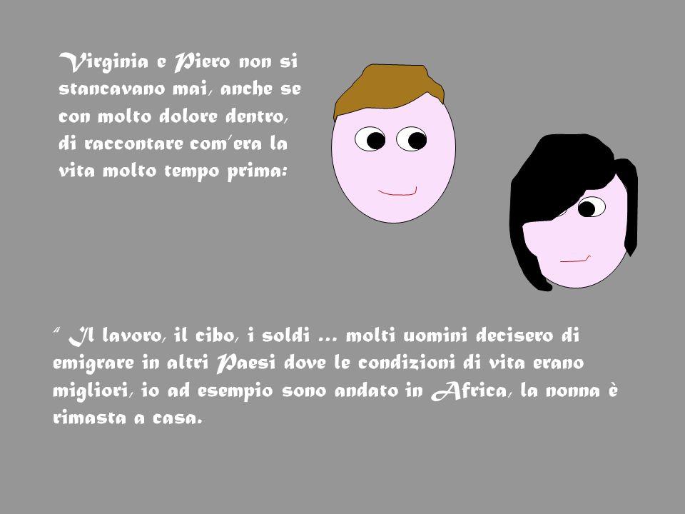 Virginia e Piero non si stancavano mai, anche se con molto dolore dentro, di raccontare comera la vita molto tempo prima: Il lavoro, il cibo, i soldi