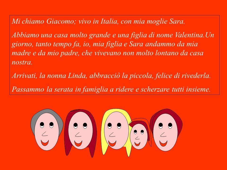 Mi chiamo Giacomo; vivo in Italia, con mia moglie Sara. Abbiamo una casa molto grande e una figlia di nome Valentina.Un giorno, tanto tempo fa, io, mi