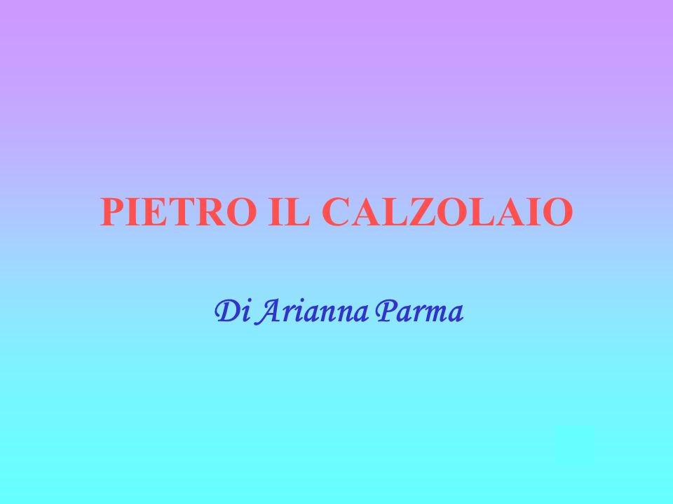 Di Arianna Parma PIETRO IL CALZOLAIO