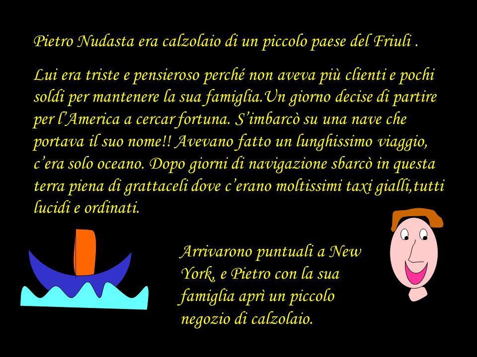 Pietro Nudasta era calzolaio di un piccolo paese del Friuli. Lui era triste e pensieroso perché non aveva più clienti e pochi soldi per mantenere la s