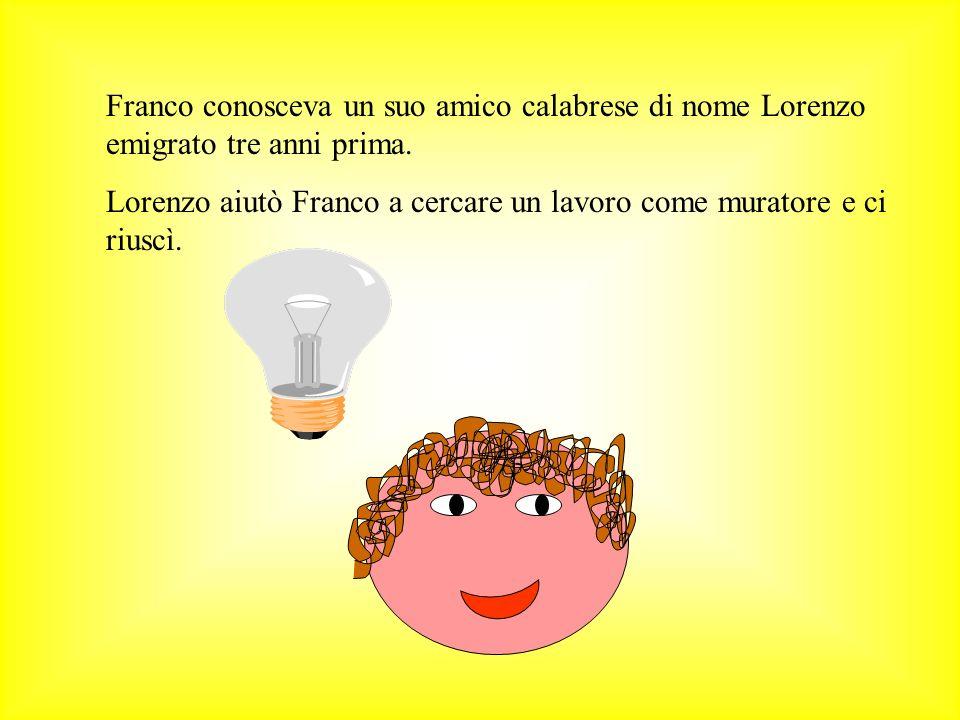 Franco conosceva un suo amico calabrese di nome Lorenzo emigrato tre anni prima. Lorenzo aiutò Franco a cercare un lavoro come muratore e ci riuscì.