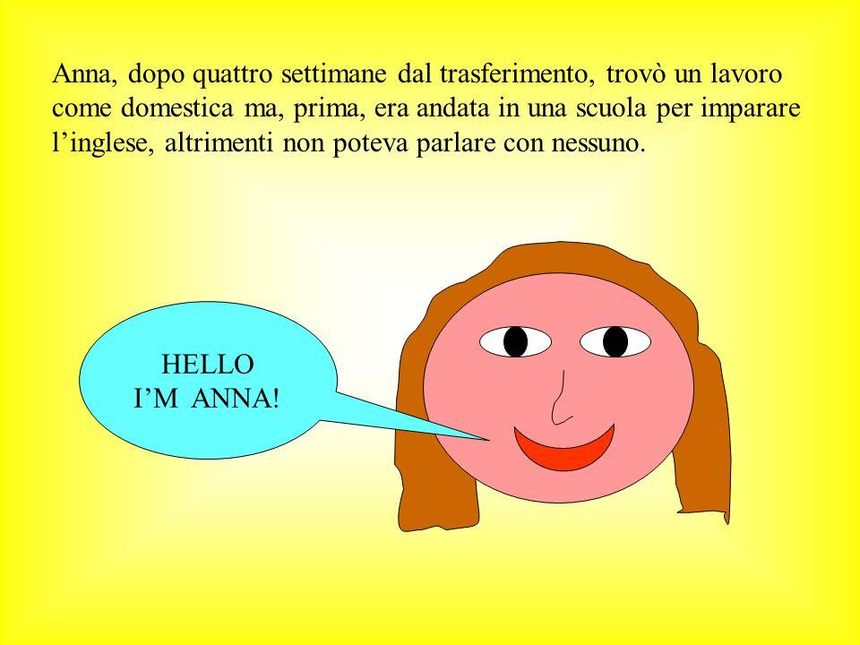Anna, dopo quattro settimane dal trasferimento, trovò un lavoro come domestica ma, prima, era andata in una scuola per imparare linglese, altrimenti non poteva parlare con nessuno.