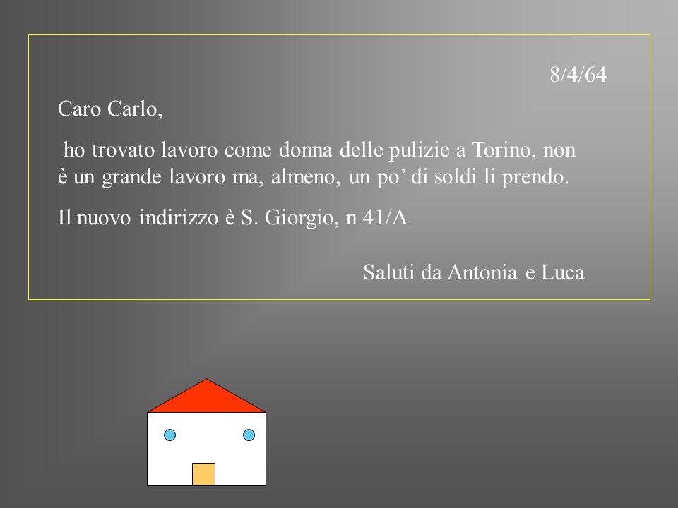 8/4/64 Caro Carlo, ho trovato lavoro come donna delle pulizie a Torino, non è un grande lavoro ma, almeno, un po di soldi li prendo. Il nuovo indirizz