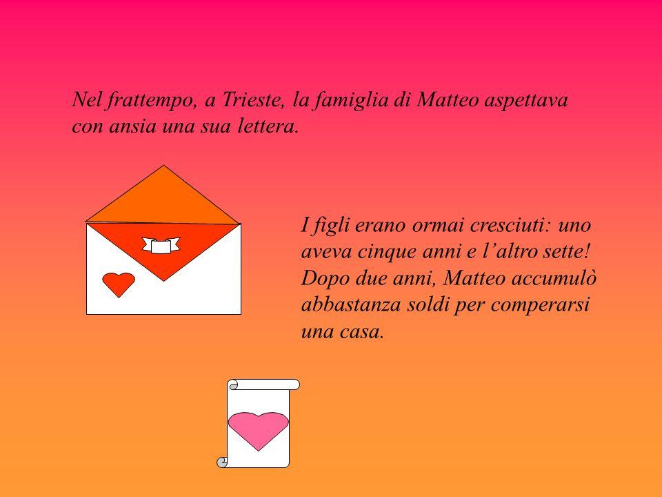 Nel frattempo, a Trieste, la famiglia di Matteo aspettava con ansia una sua lettera. I figli erano ormai cresciuti: uno aveva cinque anni e laltro set