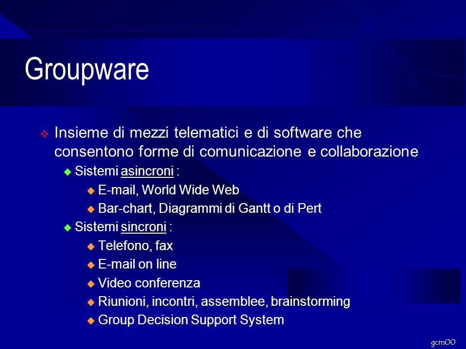 gcm00 Groupware Insieme di mezzi telematici e di software che consentono forme di comunicazione e collaborazione Sistemi asincroni : E-mail, World Wide Web Bar-chart, Diagrammi di Gantt o di Pert Sistemi sincroni : Telefono, fax E-mail on line Video conferenza Riunioni, incontri, assemblee, brainstorming Group Decision Support System
