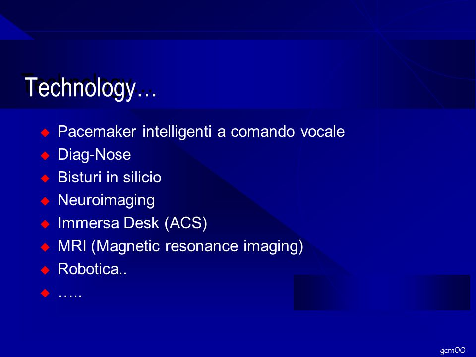 gcm00 Technology… Pacemaker intelligenti a comando vocale Diag-Nose Bisturi in silicio Neuroimaging Immersa Desk (ACS) MRI (Magnetic resonance imaging) Robotica..