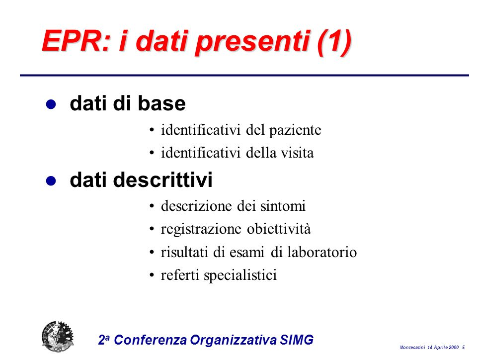 Montecatini 14 Aprile 2000 5 2 a Conferenza Organizzativa SIMG EPR: i dati presenti (1) l dati di base identificativi del paziente identificativi della visita l dati descrittivi descrizione dei sintomi registrazione obiettività risultati di esami di laboratorio referti specialistici