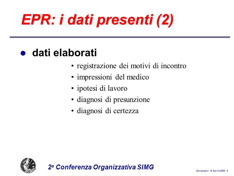 Montecatini 14 Aprile 2000 6 2 a Conferenza Organizzativa SIMG EPR: i dati presenti (2) l dati elaborati registrazione dei motivi di incontro impressioni del medico ipotesi di lavoro diagnosi di presunzione diagnosi di certezza