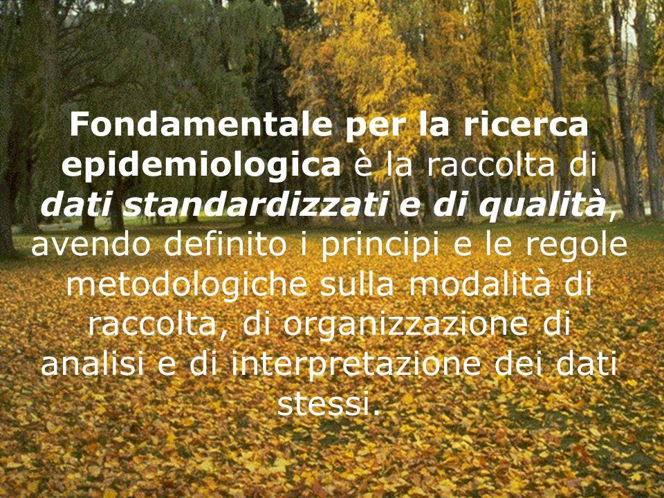 Fondamentale per la ricerca epidemiologica è la raccolta di dati standardizzati e di qualità, avendo definito i principi e le regole metodologiche sulla modalità di raccolta, di organizzazione di analisi e di interpretazione dei dati stessi.