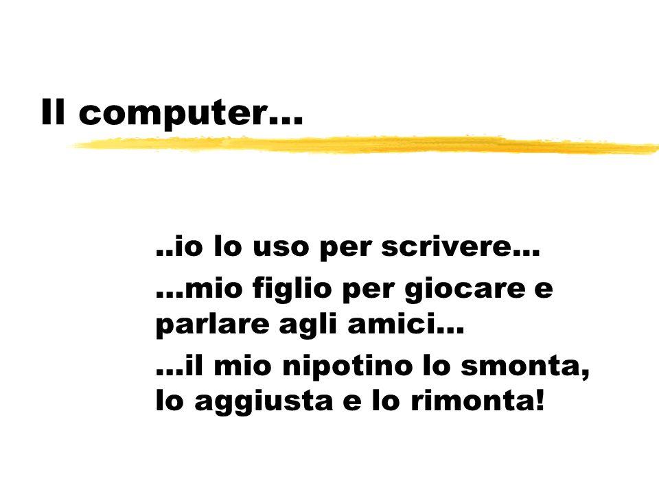 Il computer.....io lo uso per scrivere... …mio figlio per giocare e parlare agli amici… …il mio nipotino lo smonta, lo aggiusta e lo rimonta!