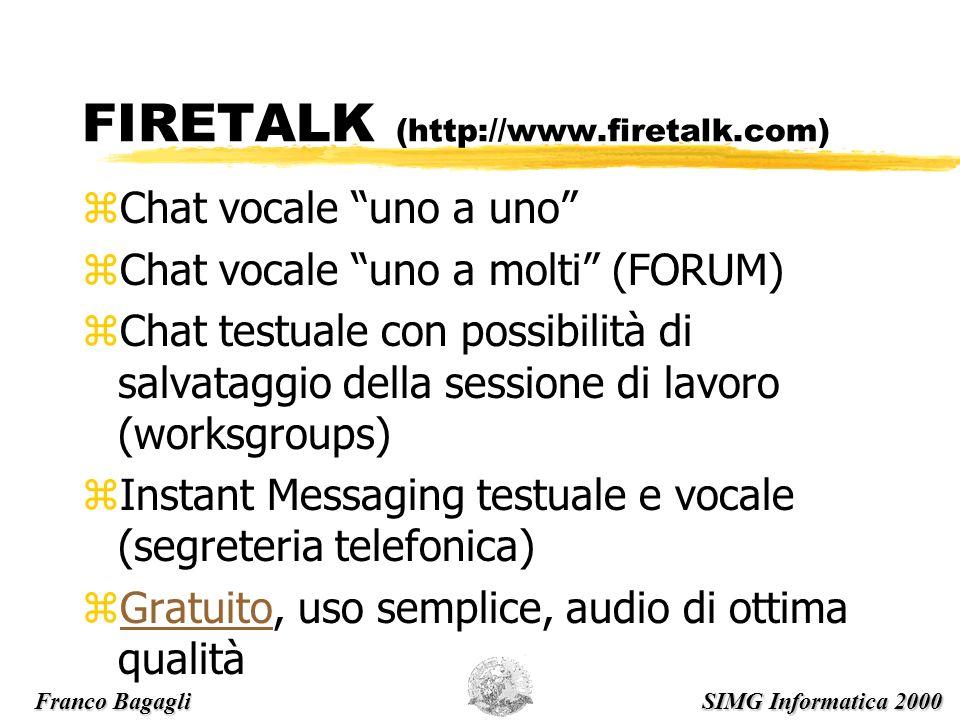 FIRETALK (http://www.firetalk.com) zChat vocale uno a uno zChat vocale uno a molti (FORUM) zChat testuale con possibilità di salvataggio della sessione di lavoro (worksgroups) zInstant Messaging testuale e vocale (segreteria telefonica) zGratuito, uso semplice, audio di ottima qualitàGratuito Franco Bagagli SIMG Informatica 2000