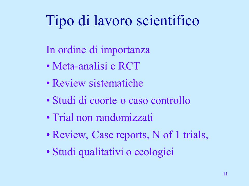 11 Tipo di lavoro scientifico In ordine di importanza Meta-analisi e RCT Review sistematiche Studi di coorte o caso controllo Trial non randomizzati Review, Case reports, N of 1 trials, Studi qualitativi o ecologici