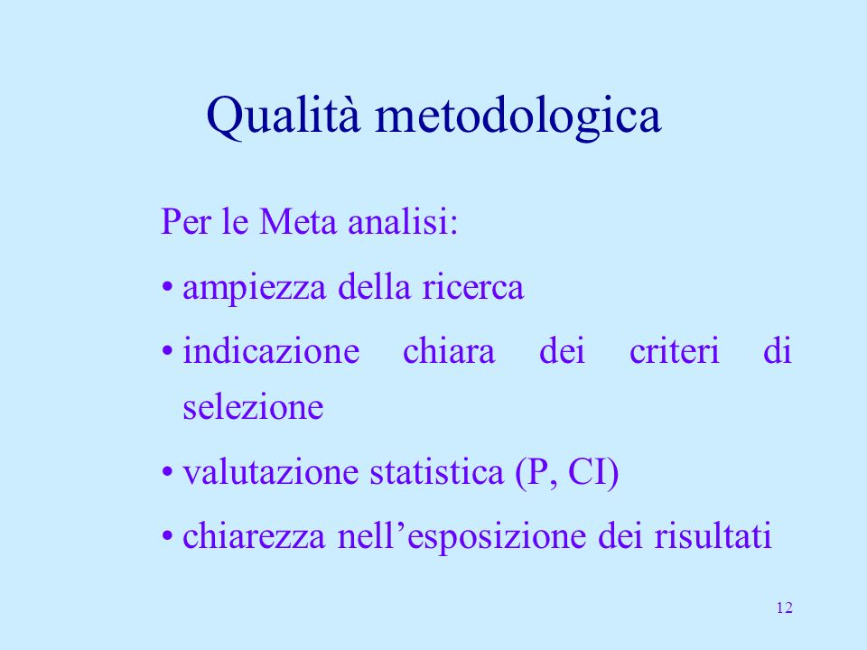 12 Qualità metodologica Per le Meta analisi: ampiezza della ricerca indicazione chiara dei criteri di selezione valutazione statistica (P, CI) chiarezza nellesposizione dei risultati