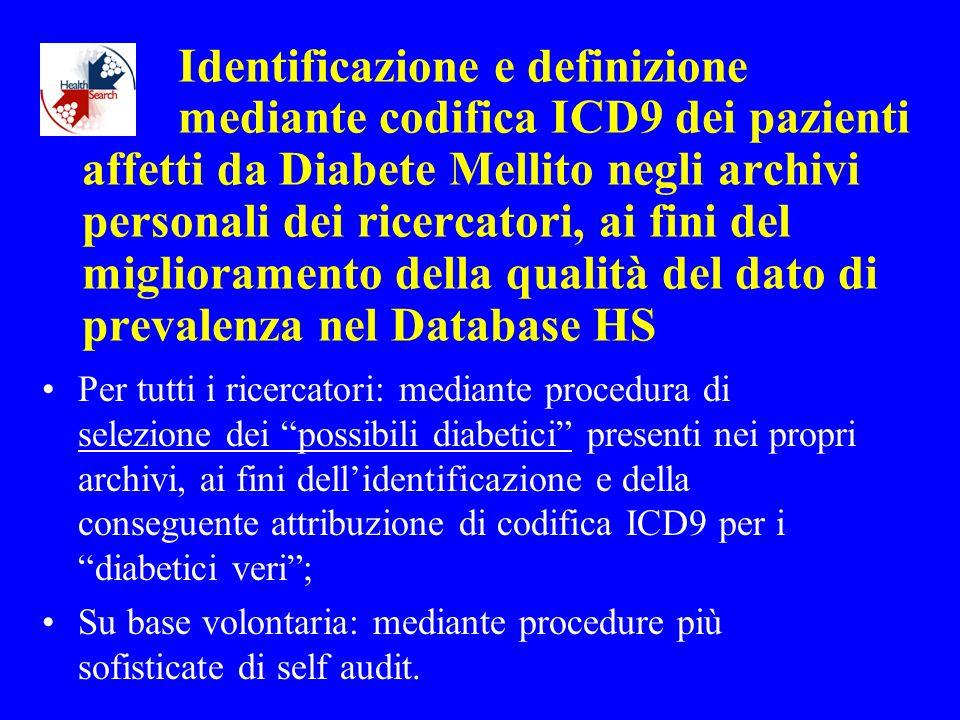 Identificazione e definizione mediante codifica ICD9 dei pazienti affetti da Diabete Mellito negli archivi personali dei ricercatori, ai fini del miglioramento della qualità del dato di prevalenza nel Database HS Per tutti i ricercatori: mediante procedura di selezione dei possibili diabetici presenti nei propri archivi, ai fini dellidentificazione e della conseguente attribuzione di codifica ICD9 per i diabetici veri; Su base volontaria: mediante procedure più sofisticate di self audit.