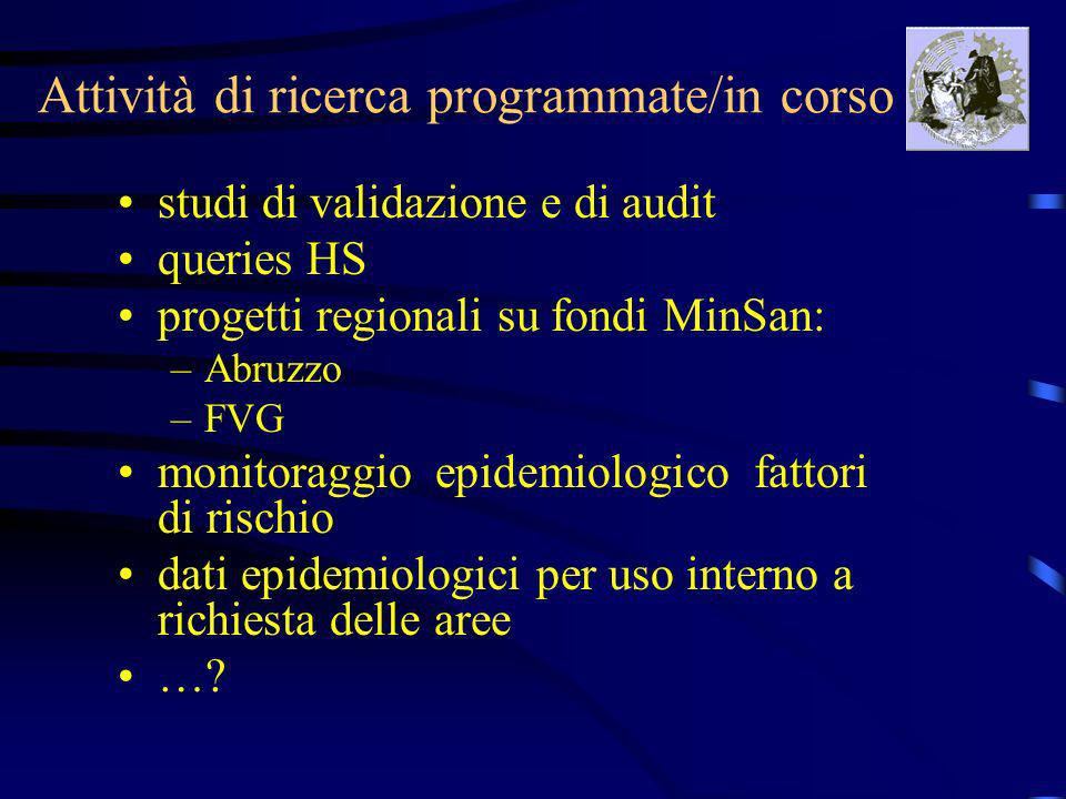 Attività di ricerca programmate/in corso studi di validazione e di audit queries HS progetti regionali su fondi MinSan: –Abruzzo –FVG monitoraggio epidemiologico fattori di rischio dati epidemiologici per uso interno a richiesta delle aree …?