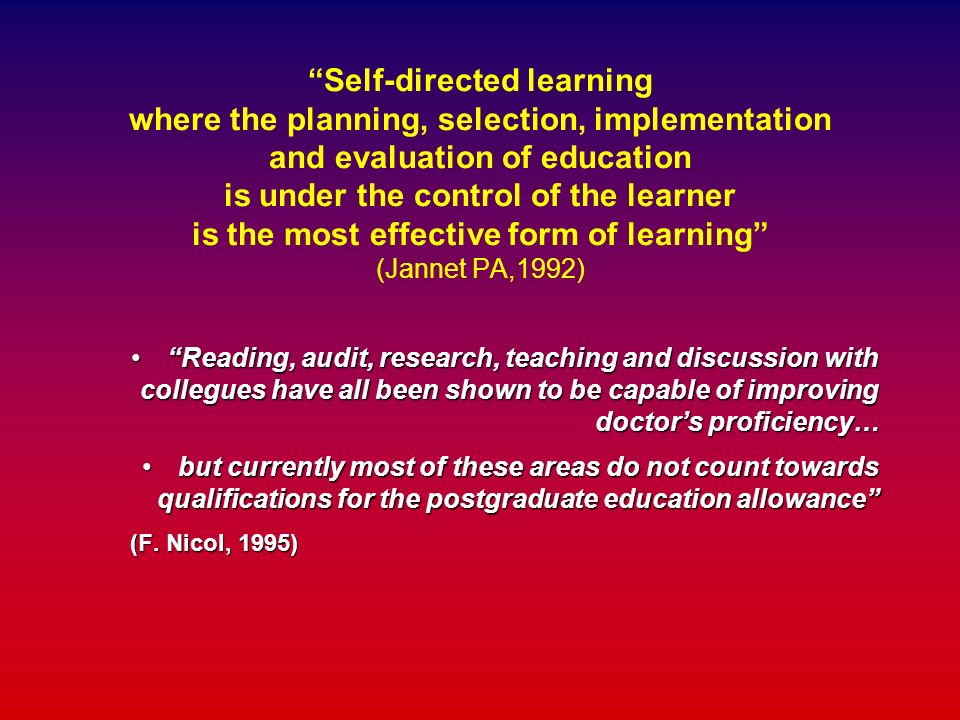 Self-directed learning where the planning, selection, implementation and evaluation of education is under the control of the learner is the most effec