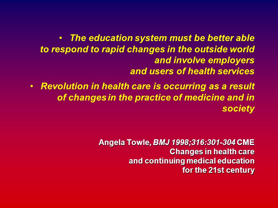 Angela Towle, BMJ 1998;316:301-304 CME Changes in health care and continuing medical education for the 21st century The education system must be bette