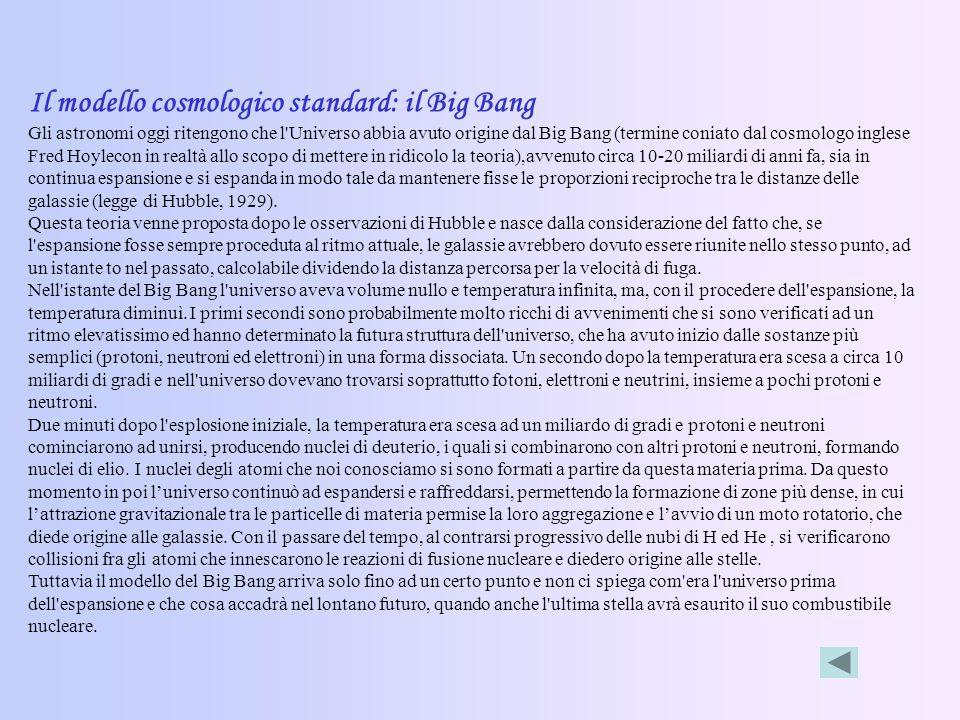 Il modello cosmologico standard: il Big Bang Gli astronomi oggi ritengono che l Universo abbia avuto origine dal Big Bang (termine coniato dal cosmologo inglese Fred Hoylecon in realtà allo scopo di mettere in ridicolo la teoria),avvenuto circa 10-20 miliardi di anni fa, sia in continua espansione e si espanda in modo tale da mantenere fisse le proporzioni reciproche tra le distanze delle galassie (legge di Hubble, 1929).