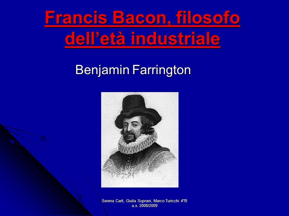 Serena Carli, Giulia Suprani, Marco Turicchi 4°B a.s. 2008/2009 Francis Bacon, filosofo delletà industriale Benjamin Farrington