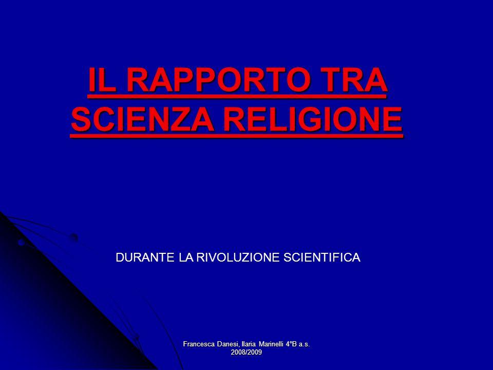Francesca Danesi, Ilaria Marinelli 4°B a.s. 2008/2009 IL RAPPORTO TRA SCIENZA RELIGIONE DURANTE LA RIVOLUZIONE SCIENTIFICA