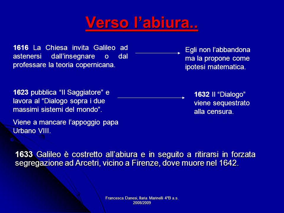 Francesca Danesi, Ilaria Marinelli 4°B a.s. 2008/2009 Verso labiura.. 1633 Galileo è costretto allabiura e in seguito a ritirarsi in forzata segregazi