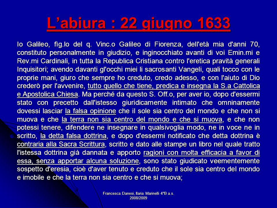 Francesca Danesi, Ilaria Marinelli 4°B a.s. 2008/2009 Labiura : 22 giugno 1633 Io Galileo, fìg.lo del q. Vinc.o Galileo di Fiorenza, dell'età mia d'an