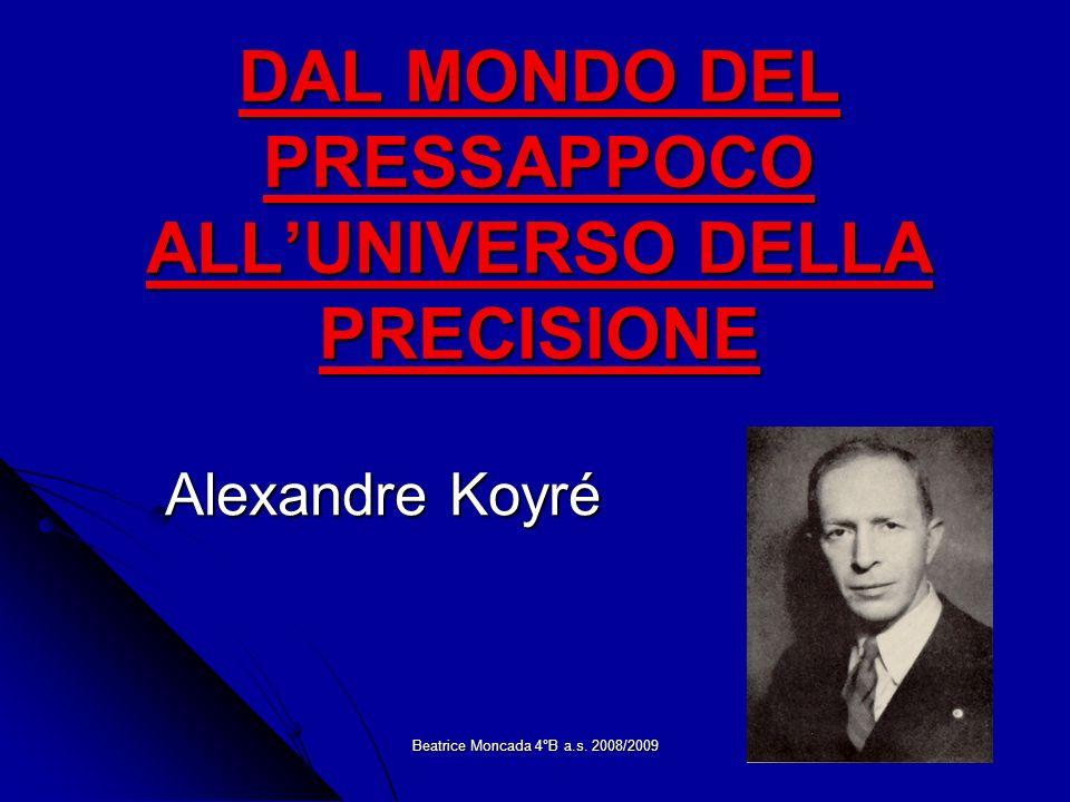 Beatrice Moncada 4°B a.s. 2008/2009 DAL MONDO DEL PRESSAPPOCO ALLUNIVERSO DELLA PRECISIONE Alexandre Koyré