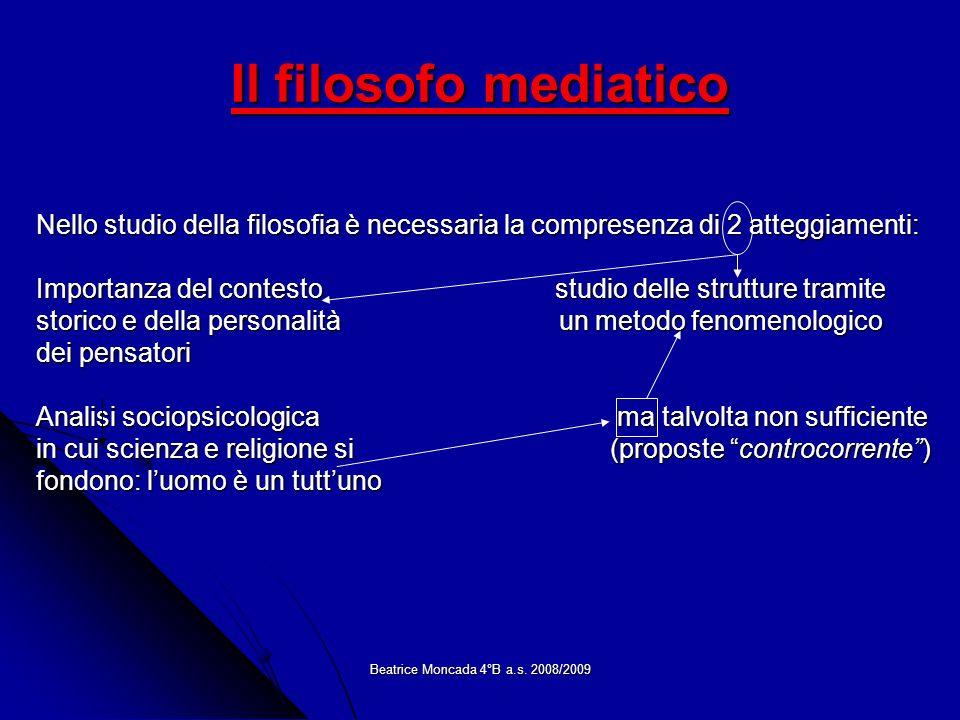 Beatrice Moncada 4°B a.s. 2008/2009 Il filosofo mediatico Nello studio della filosofia è necessaria la compresenza di 2 atteggiamenti: Importanza del