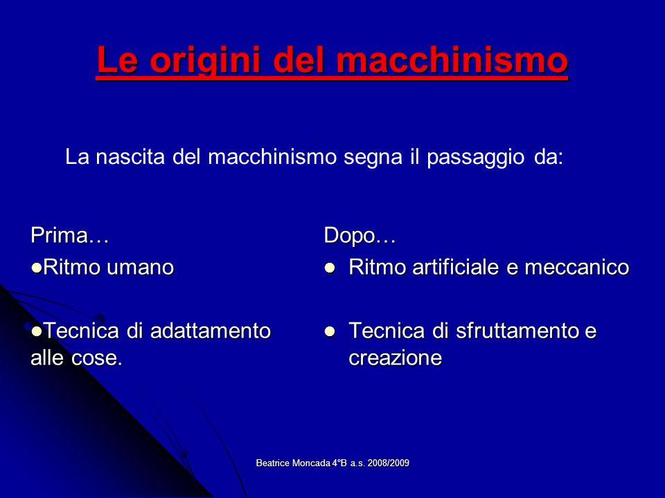 Beatrice Moncada 4°B a.s. 2008/2009 Le origini del macchinismo Prima… Ritmo umano Ritmo umano Tecnica di adattamento alle cose. Tecnica di adattamento